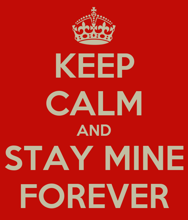 KEEP CALM AND STAY MINE FOREVER