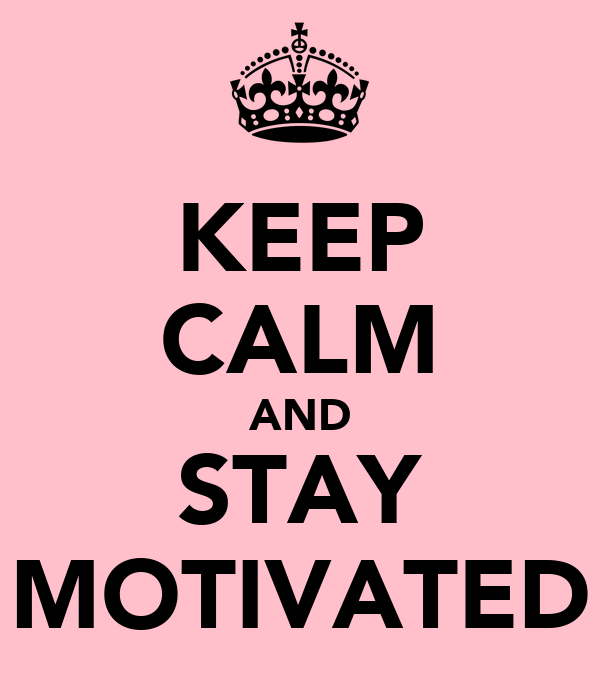 KEEP CALM AND STAY MOTIVATED