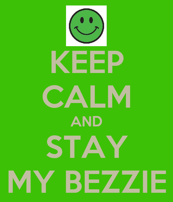 KEEP CALM AND STAY MY BEZZIE