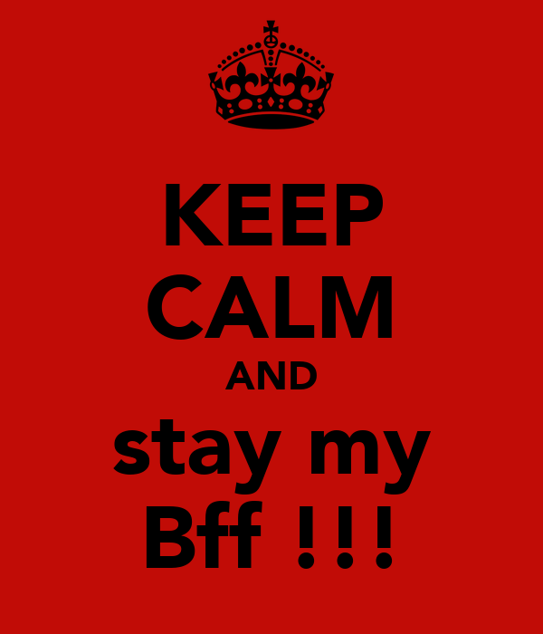 KEEP CALM AND stay my Bff !!!