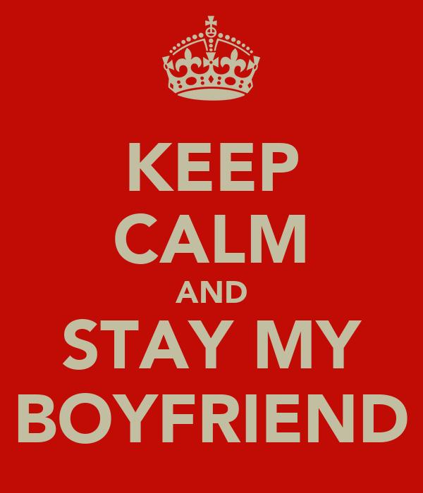 KEEP CALM AND STAY MY BOYFRIEND