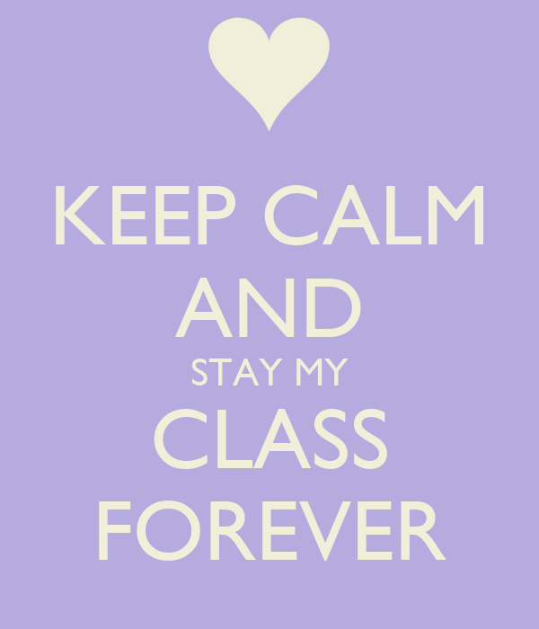 KEEP CALM AND STAY MY CLASS FOREVER