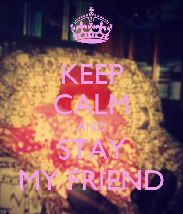 KEEP CALM AND STAY MY FRIEND