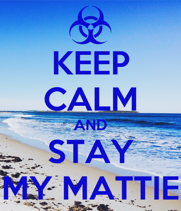 KEEP CALM AND STAY MY MATTIE