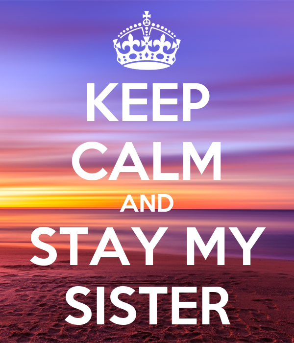 KEEP CALM AND STAY MY SISTER