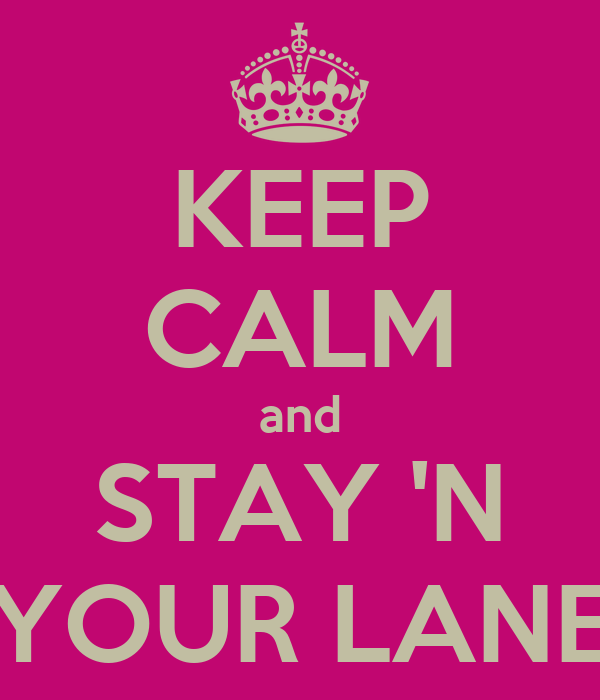 KEEP CALM and STAY 'N YOUR LANE