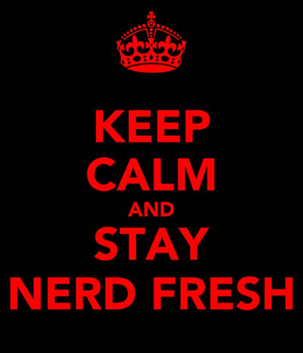 KEEP CALM AND STAY NERD FRESH