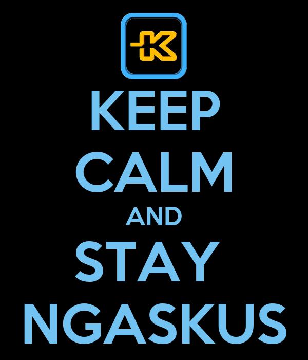 KEEP CALM AND STAY  NGASKUS