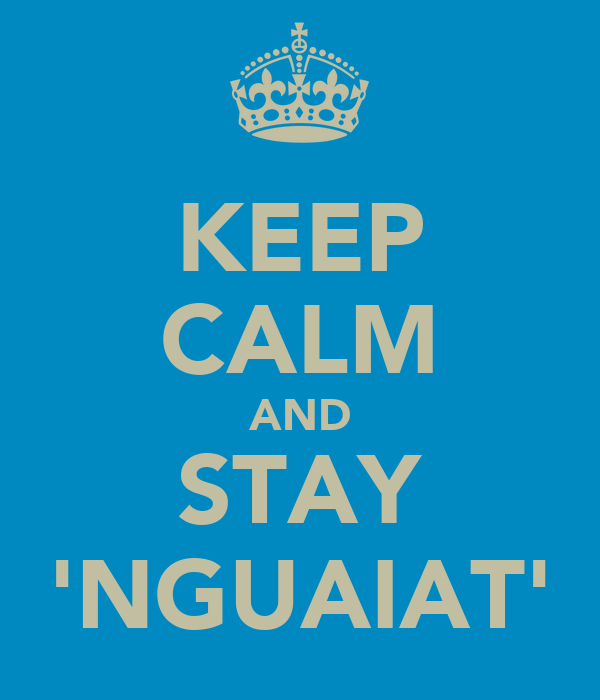 KEEP CALM AND STAY 'NGUAIAT'
