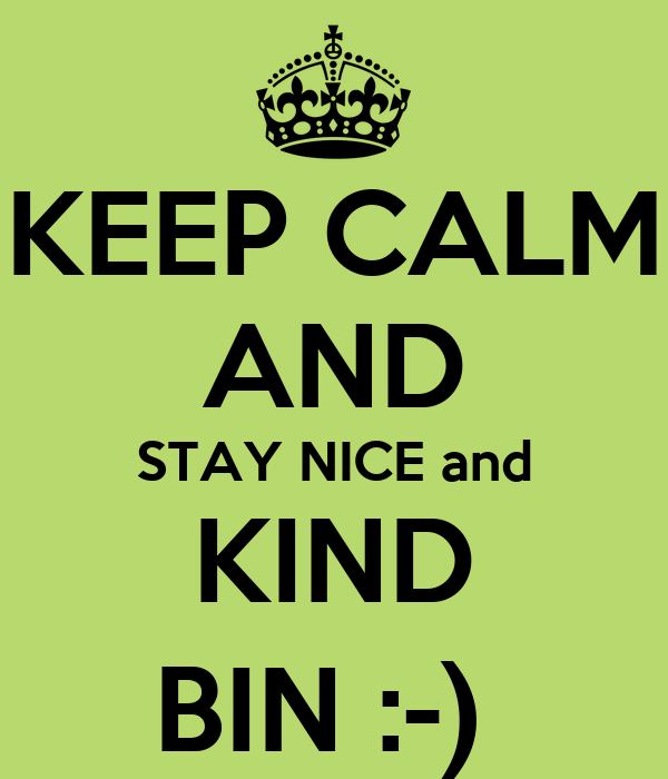 KEEP CALM AND STAY NICE and KIND BIN :-)
