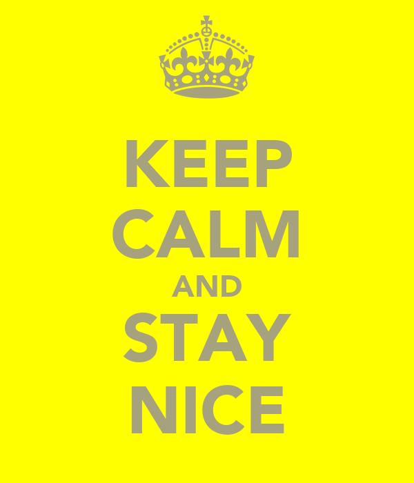 KEEP CALM AND STAY NICE
