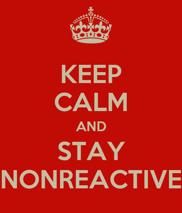 KEEP CALM AND STAY NONREACTIVE