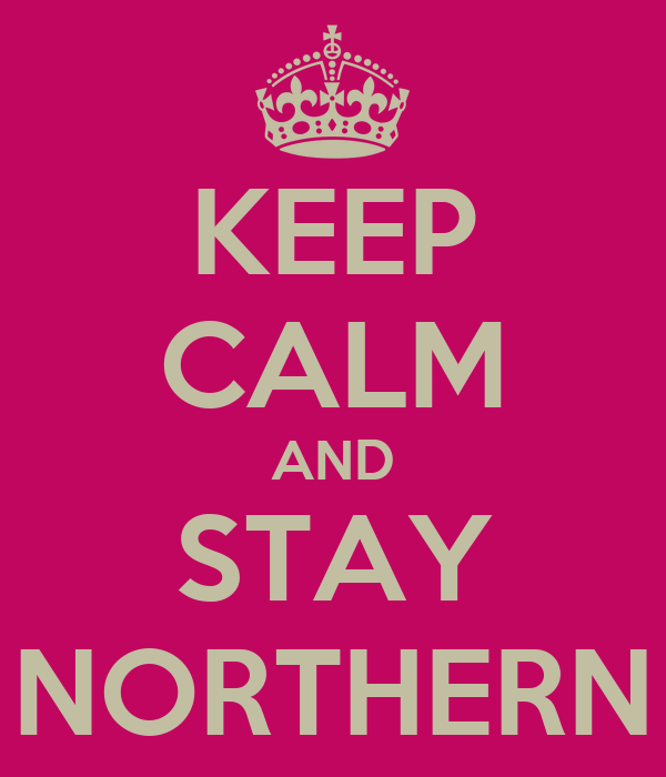 KEEP CALM AND STAY NORTHERN