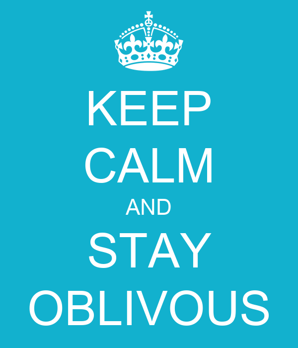 KEEP CALM AND STAY OBLIVOUS