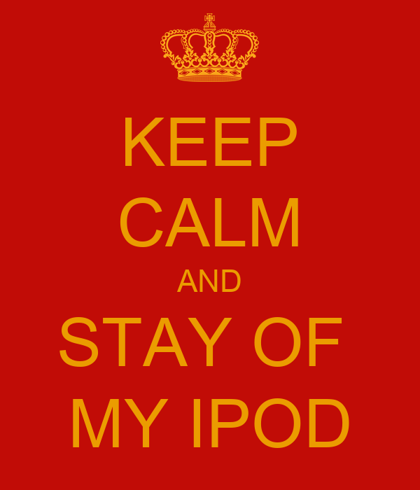 KEEP CALM AND STAY OF  MY IPOD
