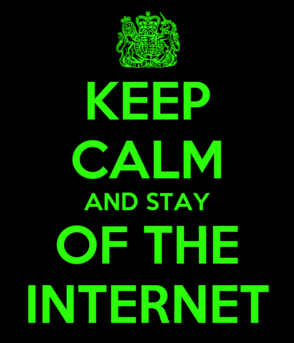 KEEP CALM AND STAY OF THE INTERNET
