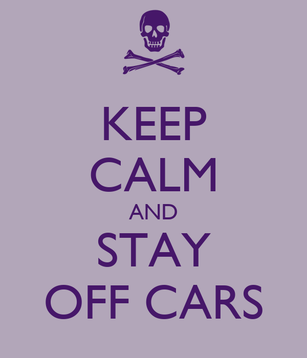 KEEP CALM AND STAY OFF CARS
