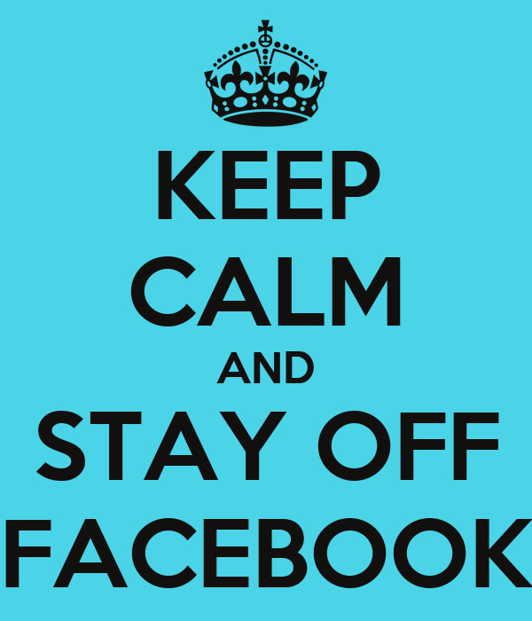 KEEP CALM AND STAY OFF FACEBOOK