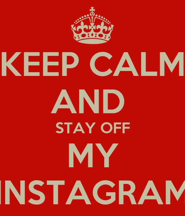 KEEP CALM AND  STAY OFF MY INSTAGRAM