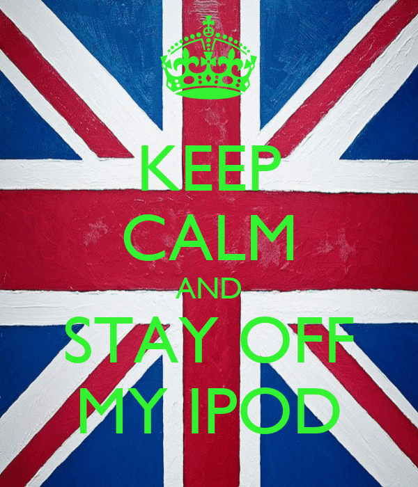 KEEP CALM AND STAY OFF MY IPOD