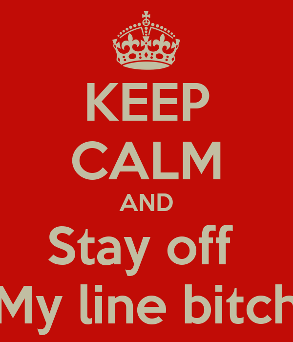 KEEP CALM AND Stay off  My line bitch