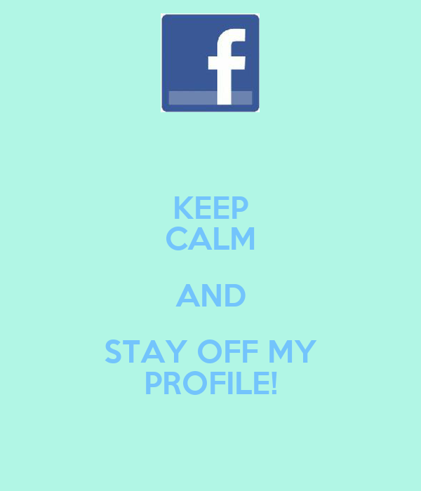 KEEP CALM AND STAY OFF MY PROFILE!