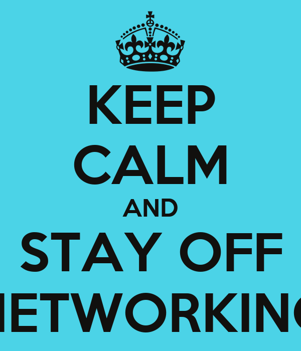 KEEP CALM AND STAY OFF NETWORKING