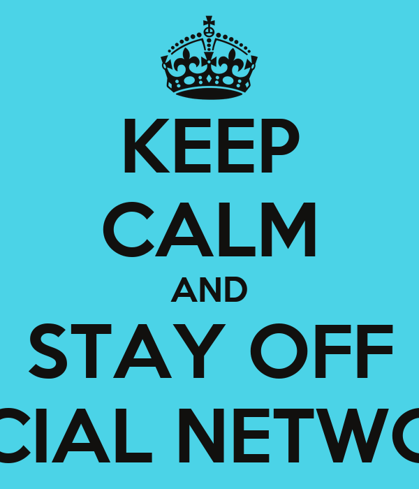 KEEP CALM AND STAY OFF SOCIAL NETWORK