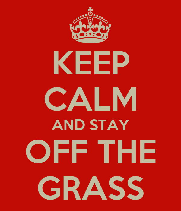 KEEP CALM AND STAY OFF THE GRASS