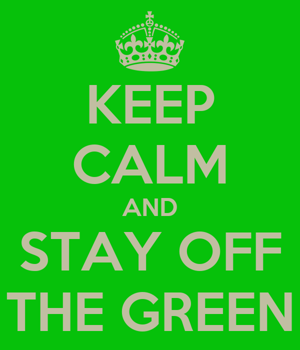 KEEP CALM AND STAY OFF THE GREEN