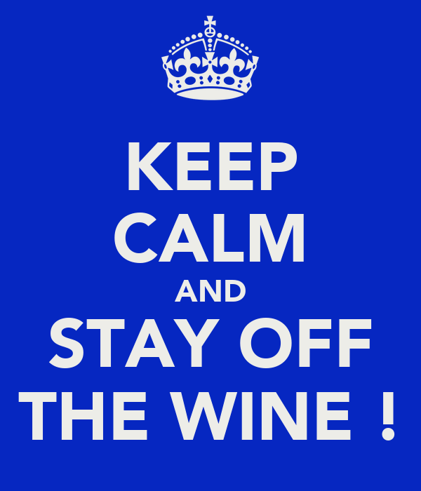 KEEP CALM AND STAY OFF THE WINE !