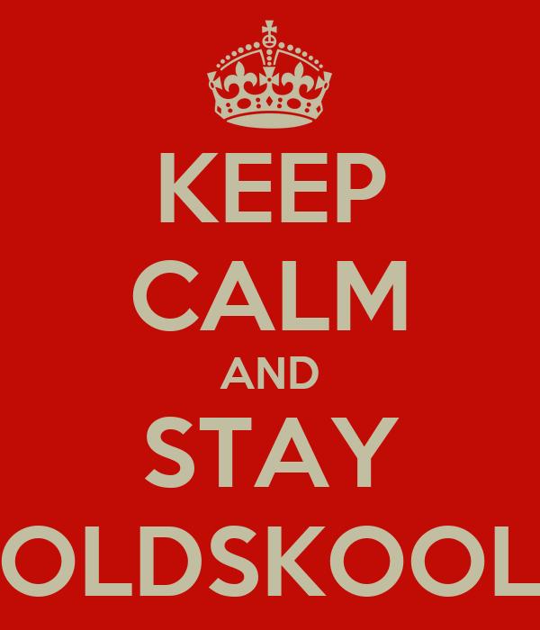 KEEP CALM AND STAY OLDSKOOL
