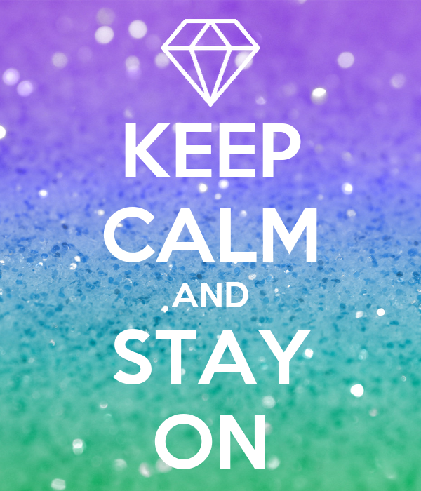 KEEP CALM AND STAY ON