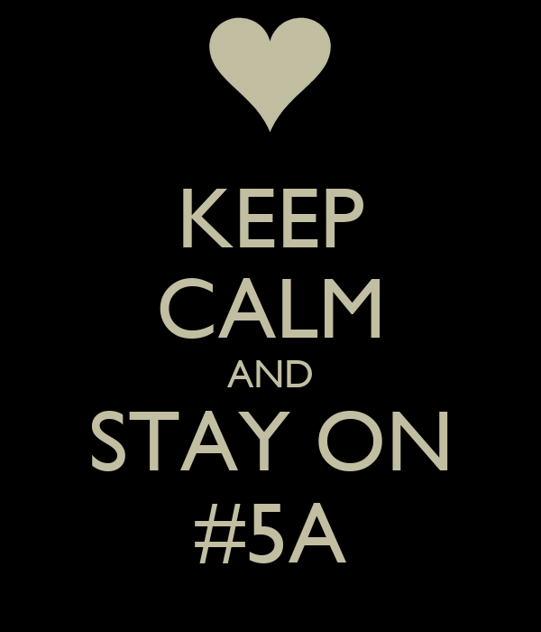 KEEP CALM AND STAY ON #5A