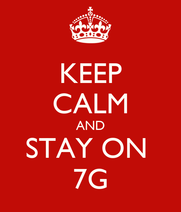 KEEP CALM AND STAY ON  7G