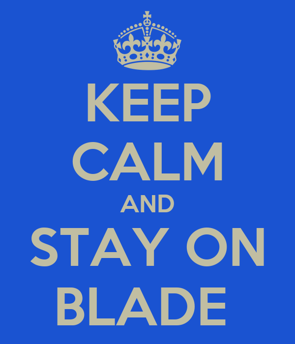 KEEP CALM AND STAY ON BLADE