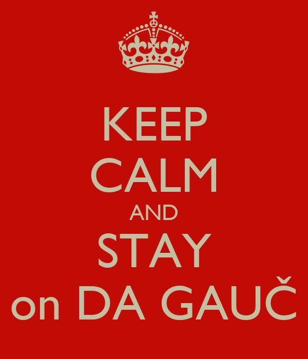 KEEP CALM AND STAY on DA GAUČ