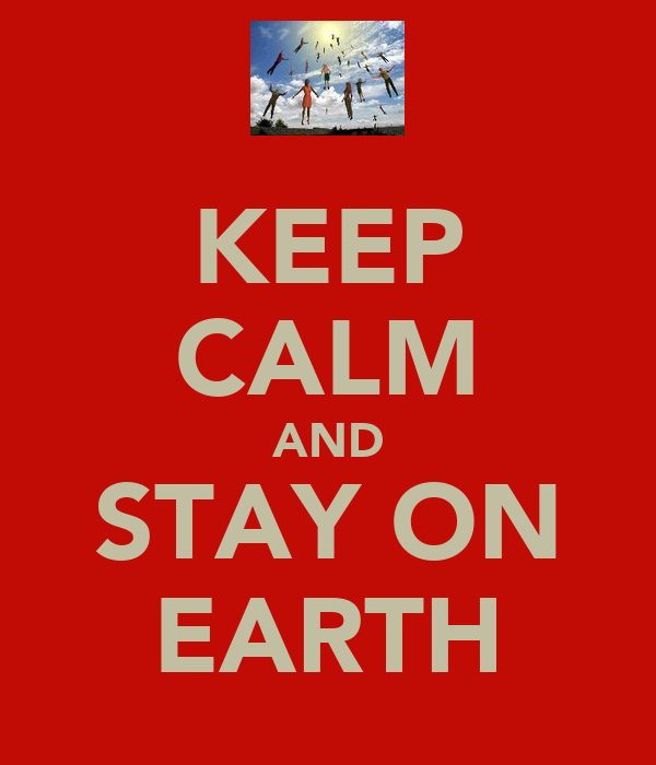 KEEP CALM AND STAY ON EARTH