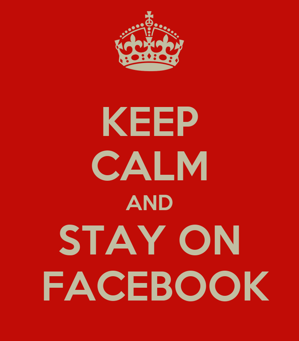 KEEP CALM AND STAY ON  FACEBOOK