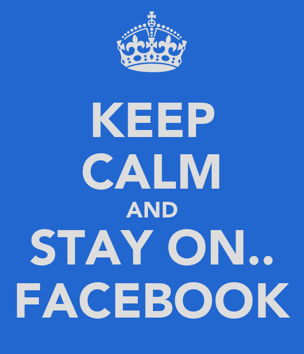 KEEP CALM AND STAY ON.. FACEBOOK