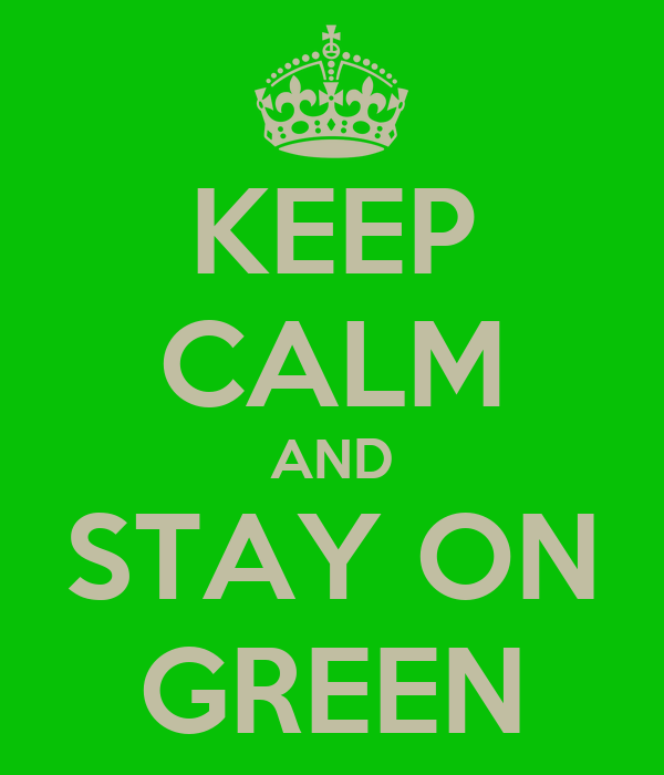 KEEP CALM AND STAY ON GREEN
