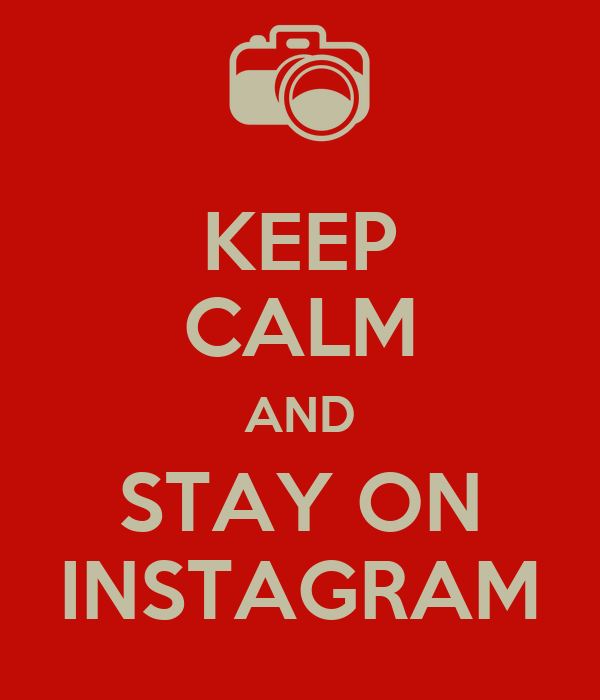 KEEP CALM AND STAY ON INSTAGRAM