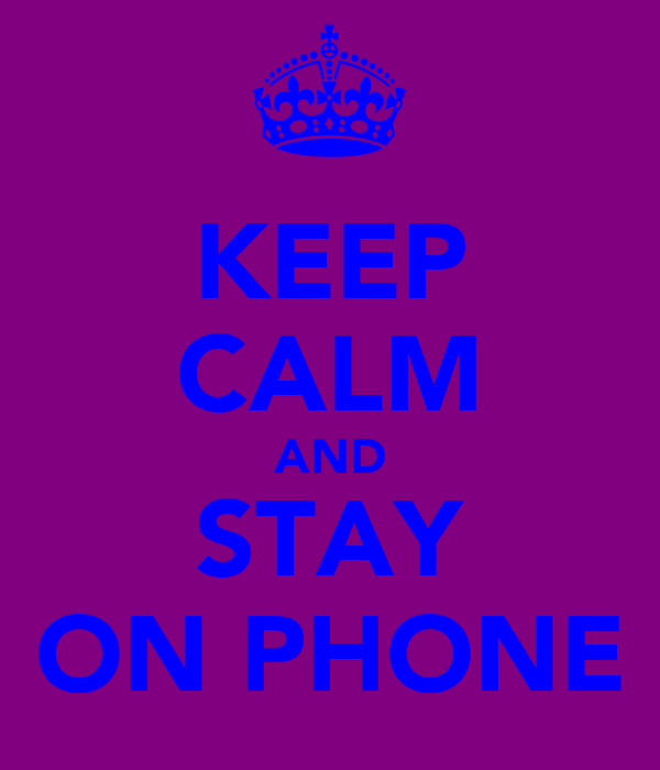 KEEP CALM AND STAY ON PHONE