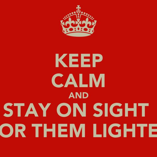 KEEP CALM AND STAY ON SIGHT  FOR THEM LIGHTES