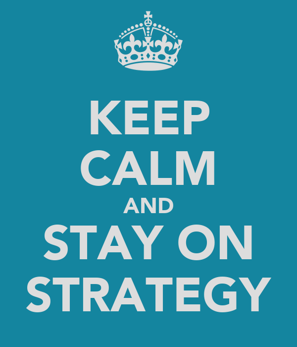 KEEP CALM AND STAY ON STRATEGY