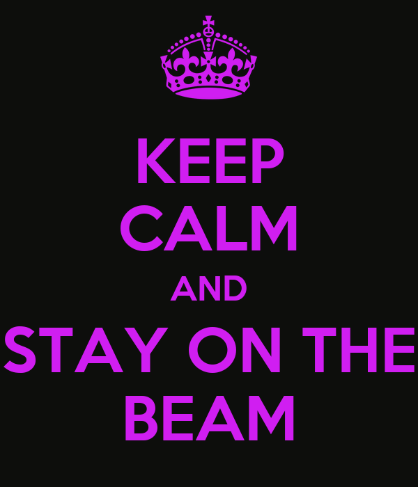 KEEP CALM AND STAY ON THE BEAM