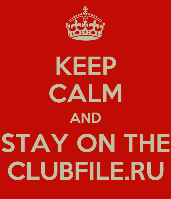 KEEP CALM AND STAY ON THE CLUBFILE.RU