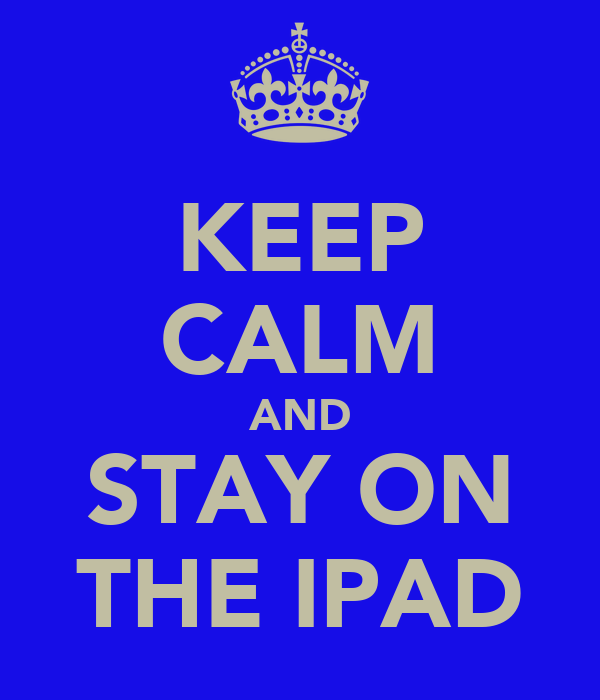 KEEP CALM AND STAY ON THE IPAD