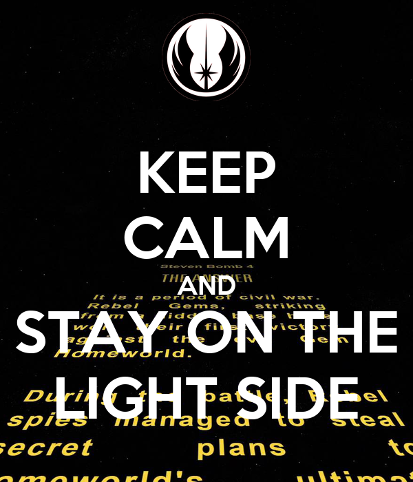 KEEP CALM AND STAY ON THE LIGHT SIDE