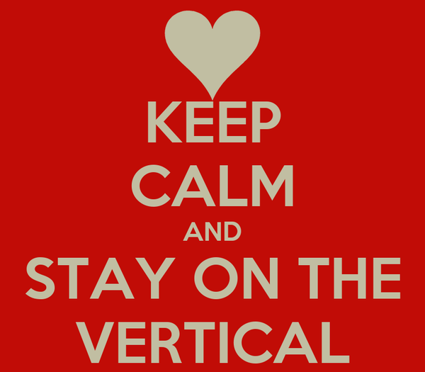 KEEP CALM AND STAY ON THE VERTICAL
